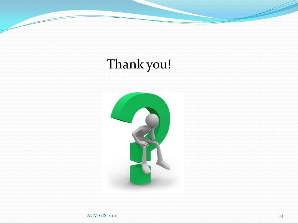Thank you! 13ACM GIS 2010