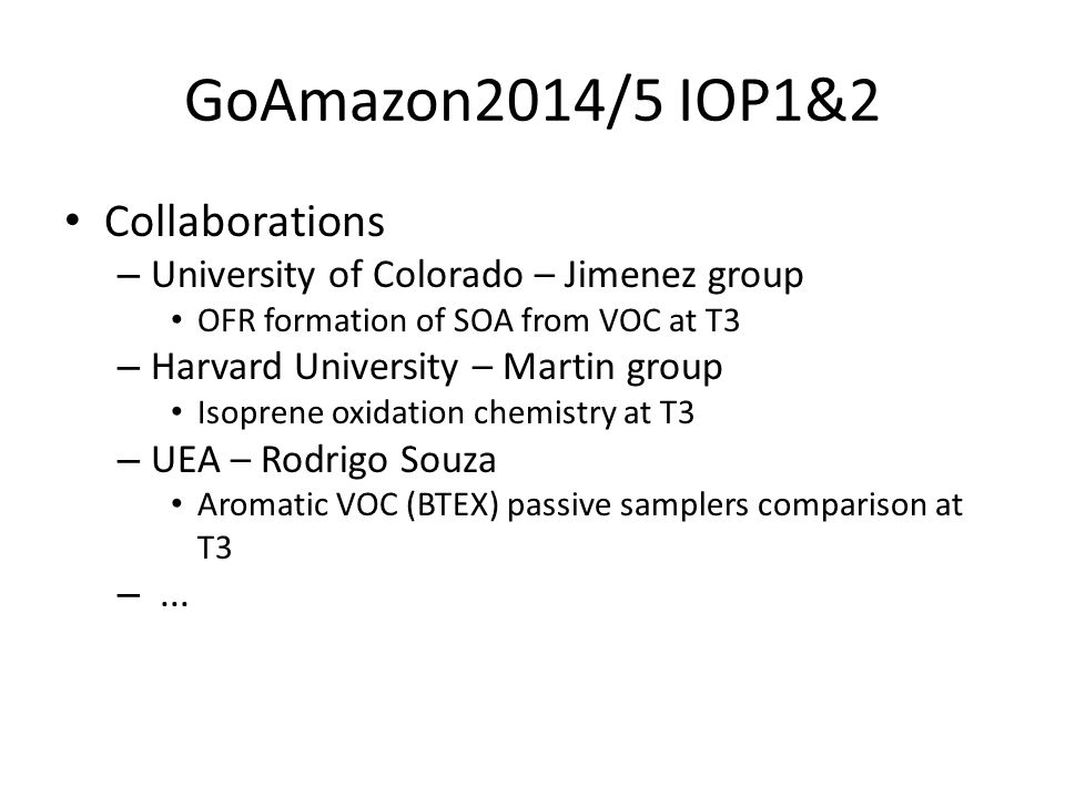 GoAmazon2014/5 IOP1&2 Collaborations – University of Colorado – Jimenez group OFR formation of SOA from VOC at T3 – Harvard University – Martin group Isoprene oxidation chemistry at T3 – UEA – Rodrigo Souza Aromatic VOC (BTEX) passive samplers comparison at T3 –...