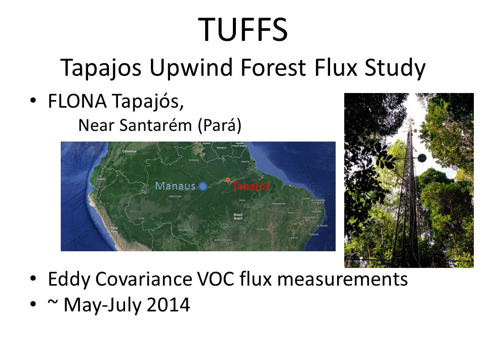 TUFFS Tapajos Upwind Forest Flux Study FLONA Tapajós, Near Santarém (Pará) Eddy Covariance VOC flux measurements ~ May-July 2014 Manaus Tapajós