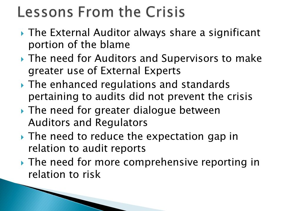  The External Auditor always share a significant portion of the blame  The need for Auditors and Supervisors to make greater use of External Experts  The enhanced regulations and standards pertaining to audits did not prevent the crisis  The need for greater dialogue between Auditors and Regulators  The need to reduce the expectation gap in relation to audit reports  The need for more comprehensive reporting in relation to risk
