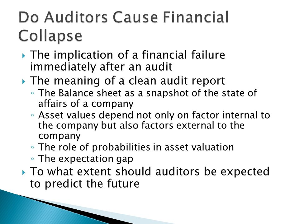  The implication of a financial failure immediately after an audit  The meaning of a clean audit report ◦ The Balance sheet as a snapshot of the state of affairs of a company ◦ Asset values depend not only on factor internal to the company but also factors external to the company ◦ The role of probabilities in asset valuation ◦ The expectation gap  To what extent should auditors be expected to predict the future