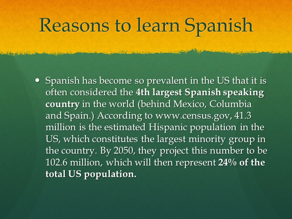 Reasons to learn Spanish Spanish has become so prevalent in the US that it is often considered the 4th largest Spanish speaking country in the world (