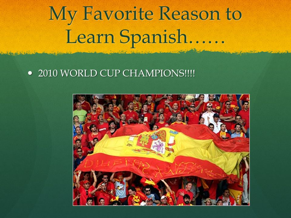My Favorite Reason to Learn Spanish…… 2010 WORLD CUP CHAMPIONS!!!! 2010 WORLD CUP CHAMPIONS!!!!