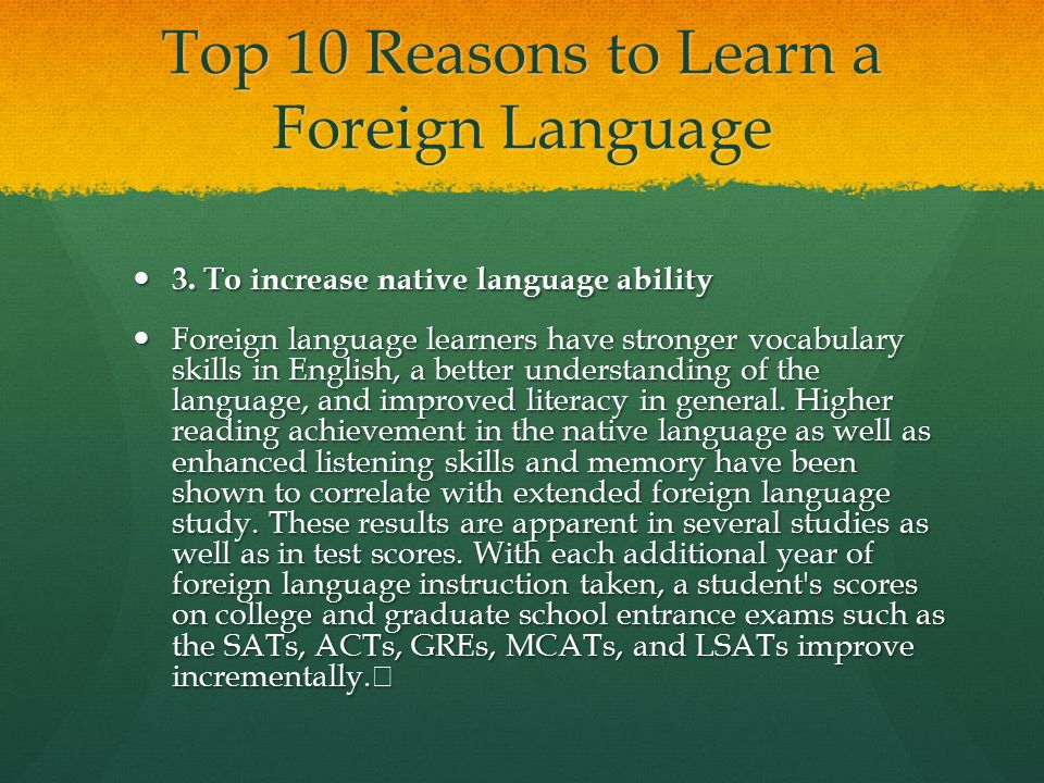 Top 10 Reasons to Learn a Foreign Language 3. To increase native language ability 3. To increase native language ability Foreign language learners hav