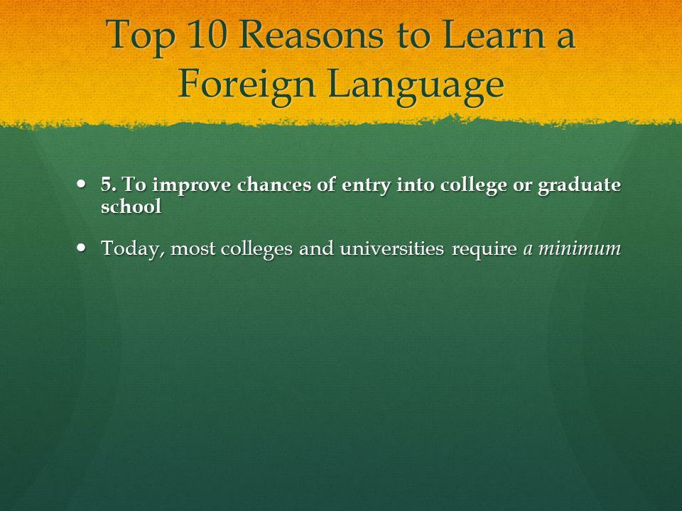 Top 10 Reasons to Learn a Foreign Language 5. To improve chances of entry into college or graduate school 5. To improve chances of entry into college