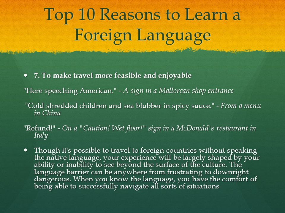 Top 10 Reasons to Learn a Foreign Language 7. To make travel more feasible and enjoyable 7. To make travel more feasible and enjoyable