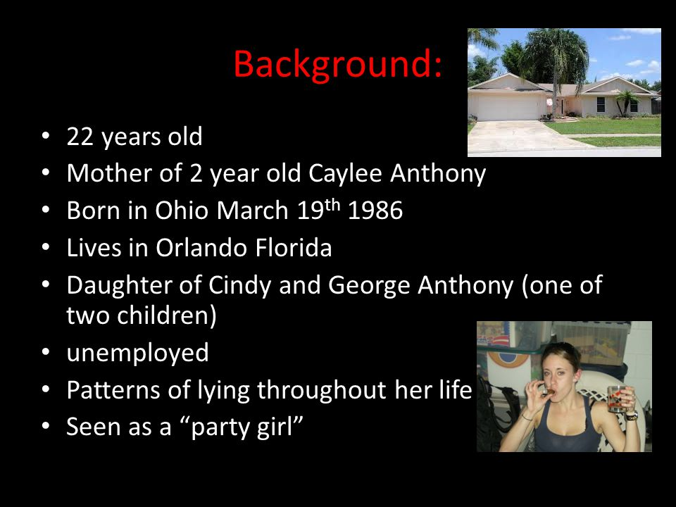 Background: 22 years old Mother of 2 year old Caylee Anthony Born in Ohio March 19 th 1986 Lives in Orlando Florida Daughter of Cindy and George Antho