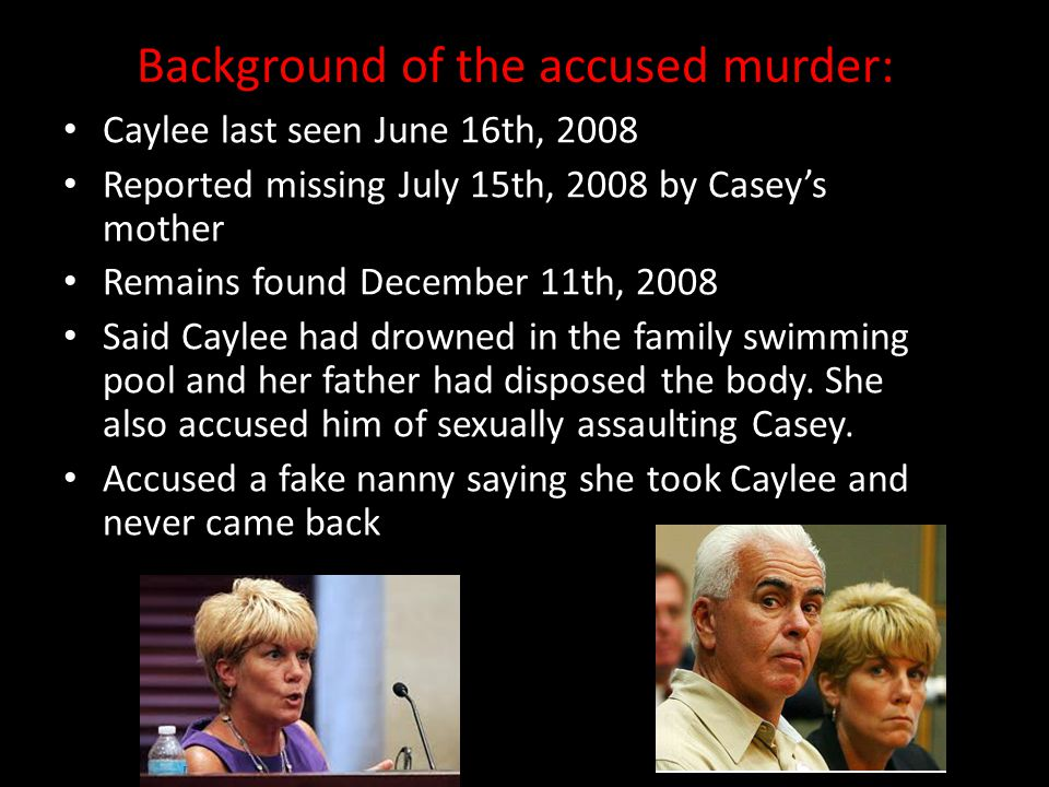 Background of the accused murder: Caylee last seen June 16th, 2008 Reported missing July 15th, 2008 by Casey's mother Remains found December 11th, 200