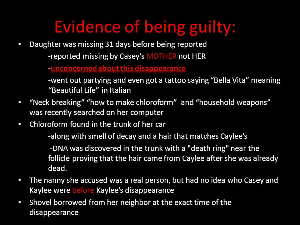 Evidence of being guilty: Daughter was missing 31 days before being reported -reported missing by Casey's MOTHER not HER -unconcerned about this disap
