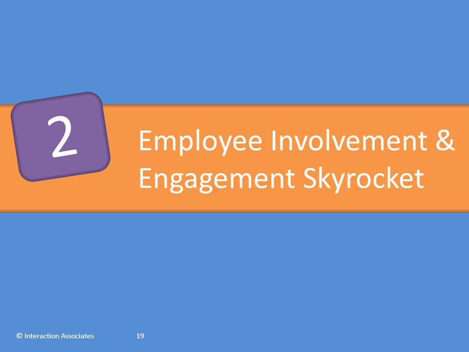Employee Involvement & Engagement Skyrocket © Interaction Associates19 2