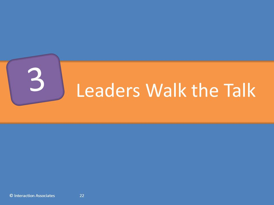 Leaders Walk the Talk © Interaction Associates22 3