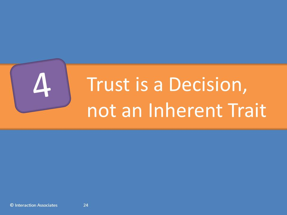 Trust is a Decision, not an Inherent Trait © Interaction Associates24 4