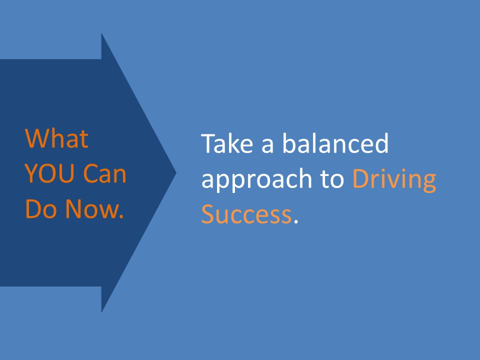 Take a balanced approach to Driving Success. What YOU Can Do Now.