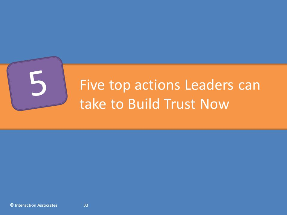 Five top actions Leaders can take to Build Trust Now © Interaction Associates33 5