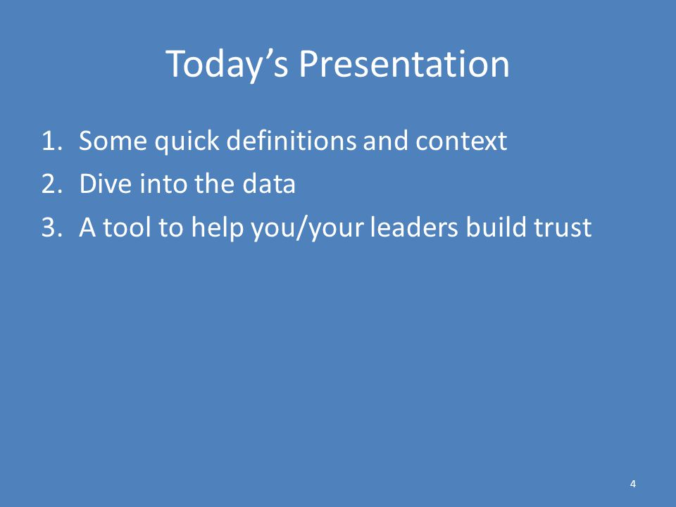Today's Presentation 1.Some quick definitions and context 2.Dive into the data 3.A tool to help you/your leaders build trust 4