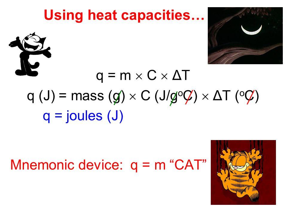 q = m  C  ΔT q (J) = mass (g)  C (J/g o C)  ΔT ( o C) q = joules (J) Mnemonic device: q = m CAT Using heat capacities…