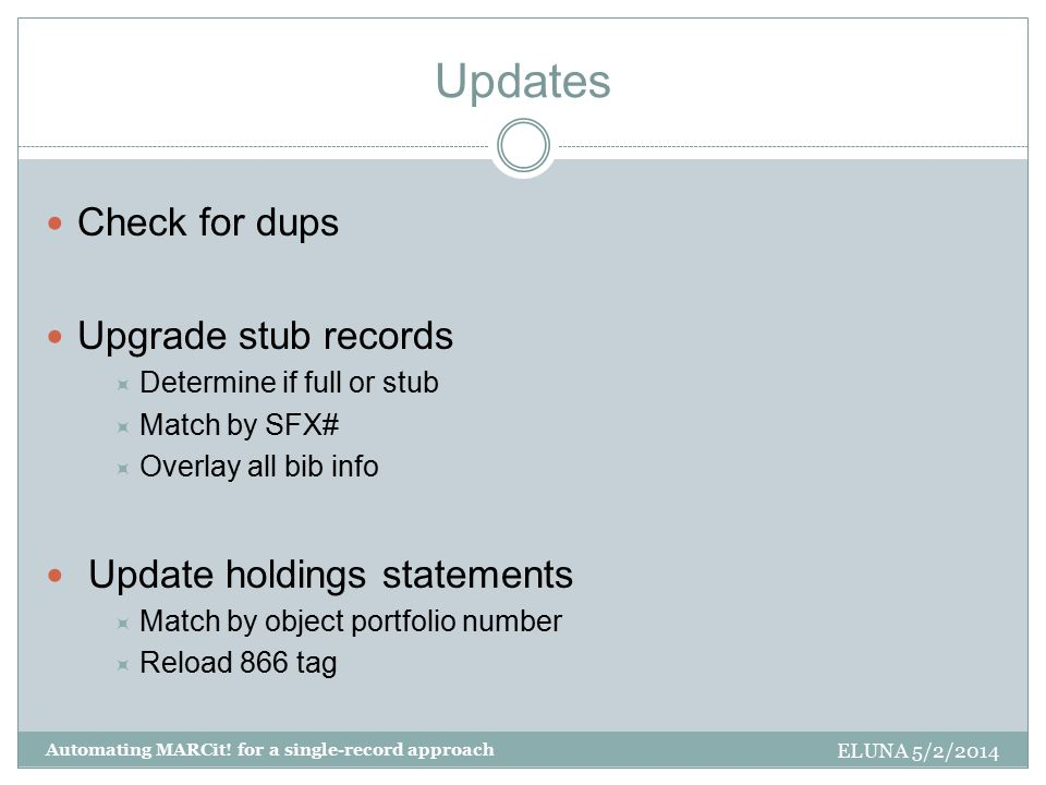 Updates Check for dups Upgrade stub records  Determine if full or stub  Match by SFX#  Overlay all bib info Update holdings statements  Match by object portfolio number  Reload 866 tag ELUNA 5/2/2014 Automating MARCit.