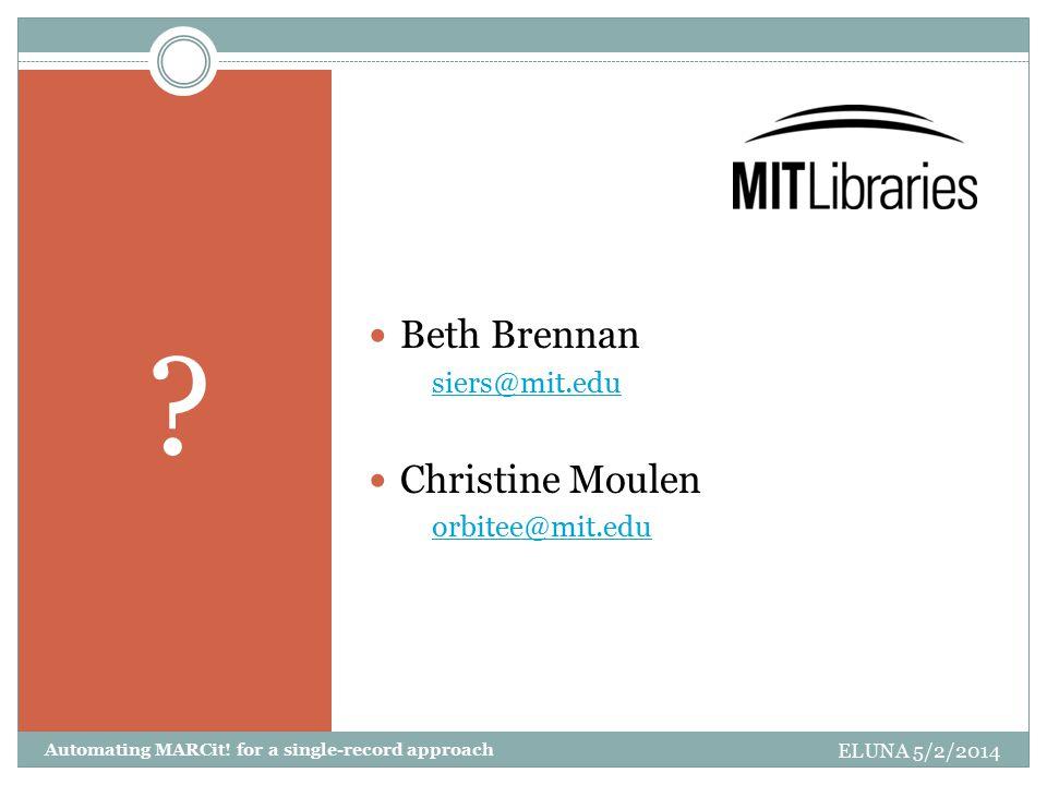 Beth Brennan siers@mit.edu Christine Moulen orbitee@mit.edu ELUNA 5/2/2014 Automating MARCit.