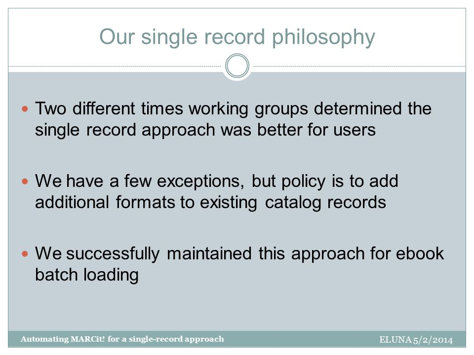 Our single record philosophy ELUNA 5/2/2014 Automating MARCit! for a single-record approach Two different times working groups determined the single r