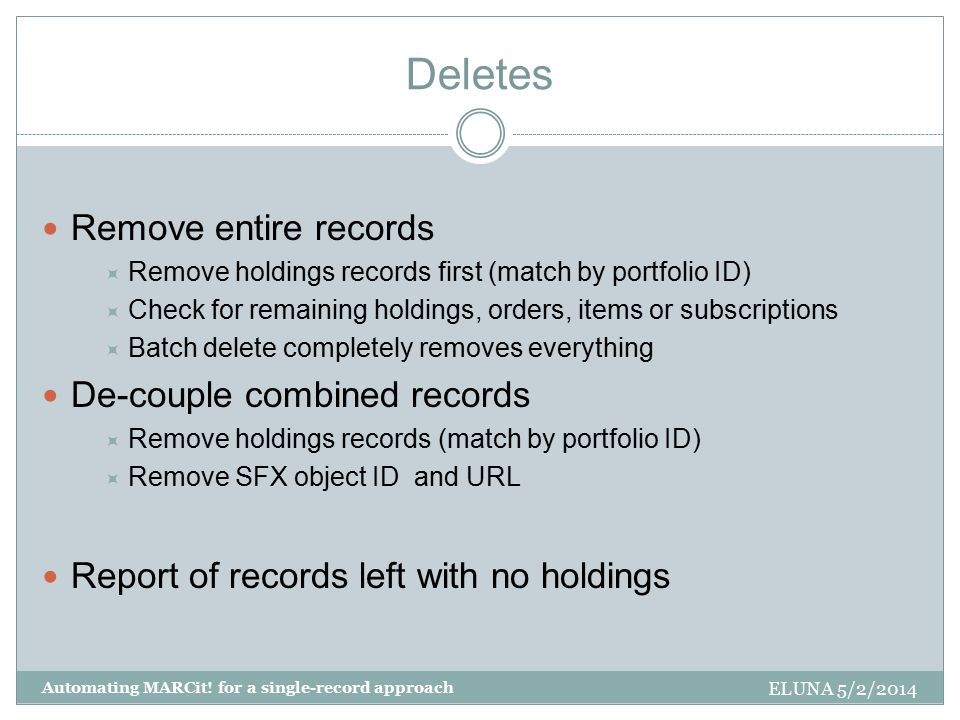 Deletes Remove entire records  Remove holdings records first (match by portfolio ID)  Check for remaining holdings, orders, items or subscriptions  Batch delete completely removes everything De-couple combined records  Remove holdings records (match by portfolio ID)  Remove SFX object ID and URL Report of records left with no holdings ELUNA 5/2/2014 Automating MARCit.