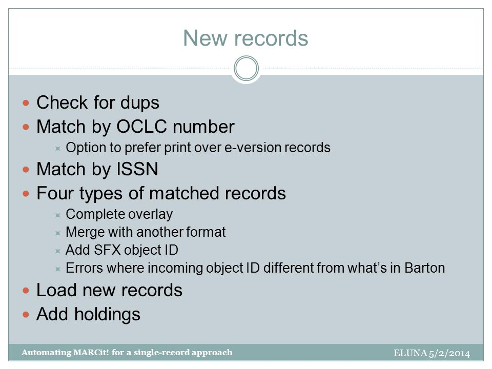 New records Check for dups Match by OCLC number  Option to prefer print over e-version records Match by ISSN Four types of matched records  Complete overlay  Merge with another format  Add SFX object ID  Errors where incoming object ID different from what's in Barton Load new records Add holdings ELUNA 5/2/2014 Automating MARCit.