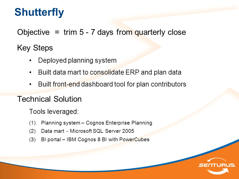Shutterfly Objective = trim 5 - 7 days from quarterly close Key Steps Deployed planning system Built data mart to consolidate ERP and plan data Built front-end dashboard tool for plan contributors Technical Solution Tools leveraged:  Planning system – Cognos Enterprise Planning  Data mart – Microsoft SQL Server 2005  BI portal – IBM Cognos 8 BI with PowerCubes