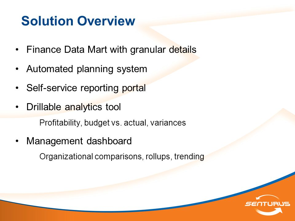 Solution Overview Finance Data Mart with granular details Automated planning system Self-service reporting portal Drillable analytics tool Profitability, budget vs.