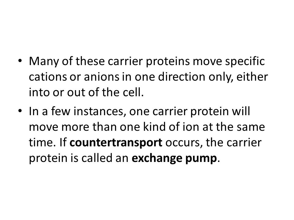 Many of these carrier proteins move specific cations or anions in one direction only, either into or out of the cell. In a few instances, one carrier