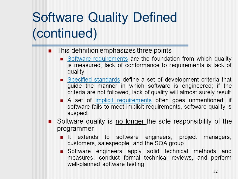 12 Software Quality Defined (continued) This definition emphasizes three points Software requirements are the foundation from which quality is measured; lack of conformance to requirements is lack of quality Specified standards define a set of development criteria that guide the manner in which software is engineered; if the criteria are not followed, lack of quality will almost surely result A set of implicit requirements often goes unmentioned; if software fails to meet implicit requirements, software quality is suspect Software quality is no longer the sole responsibility of the programmer It extends to software engineers, project managers, customers, salespeople, and the SQA group Software engineers apply solid technical methods and measures, conduct formal technical reviews, and perform well-planned software testing