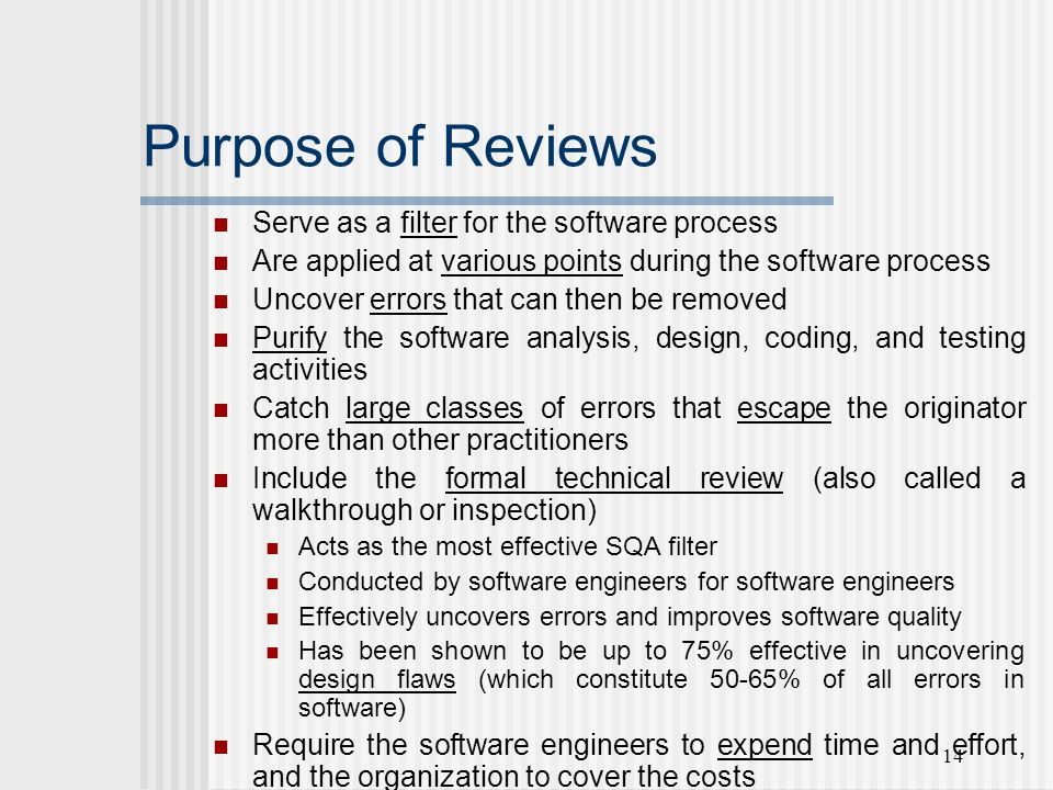14 Purpose of Reviews Serve as a filter for the software process Are applied at various points during the software process Uncover errors that can then be removed Purify the software analysis, design, coding, and testing activities Catch large classes of errors that escape the originator more than other practitioners Include the formal technical review (also called a walkthrough or inspection) Acts as the most effective SQA filter Conducted by software engineers for software engineers Effectively uncovers errors and improves software quality Has been shown to be up to 75% effective in uncovering design flaws (which constitute 50-65% of all errors in software) Require the software engineers to expend time and effort, and the organization to cover the costs