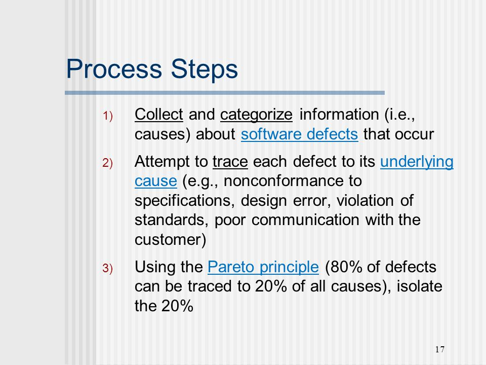 17 Process Steps 1) Collect and categorize information (i.e., causes) about software defects that occur 2) Attempt to trace each defect to its underlying cause (e.g., nonconformance to specifications, design error, violation of standards, poor communication with the customer) 3) Using the Pareto principle (80% of defects can be traced to 20% of all causes), isolate the 20%