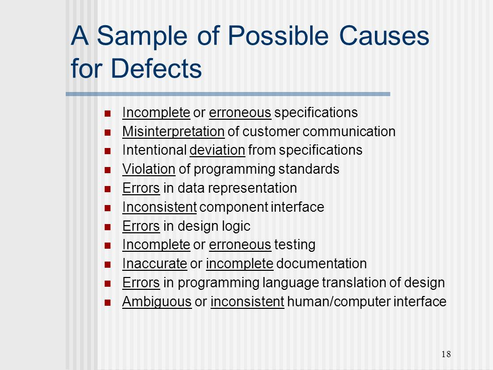 18 A Sample of Possible Causes for Defects Incomplete or erroneous specifications Misinterpretation of customer communication Intentional deviation from specifications Violation of programming standards Errors in data representation Inconsistent component interface Errors in design logic Incomplete or erroneous testing Inaccurate or incomplete documentation Errors in programming language translation of design Ambiguous or inconsistent human/computer interface