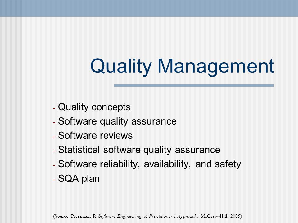 Quality Management - Quality concepts - Software quality assurance - Software reviews - Statistical software quality assurance - Software reliability, availability, and safety - SQA plan (Source: Pressman, R.