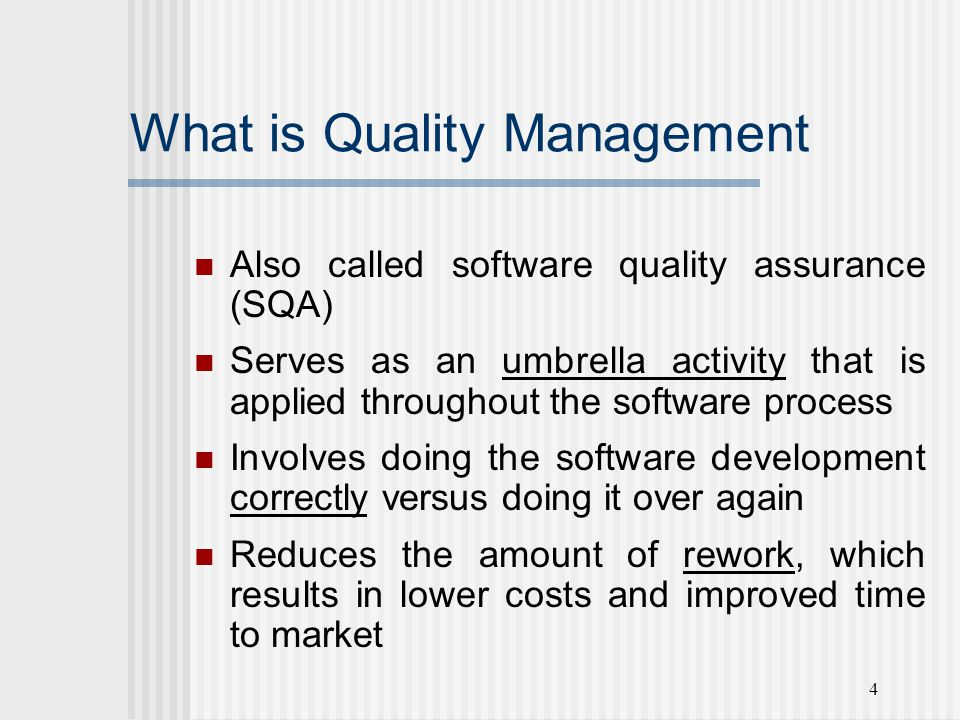 4 What is Quality Management Also called software quality assurance (SQA) Serves as an umbrella activity that is applied throughout the software process Involves doing the software development correctly versus doing it over again Reduces the amount of rework, which results in lower costs and improved time to market