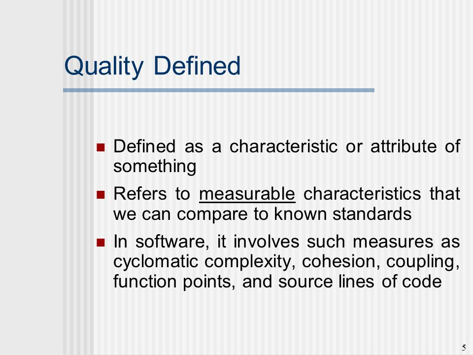 5 Quality Defined Defined as a characteristic or attribute of something Refers to measurable characteristics that we can compare to known standards In software, it involves such measures as cyclomatic complexity, cohesion, coupling, function points, and source lines of code