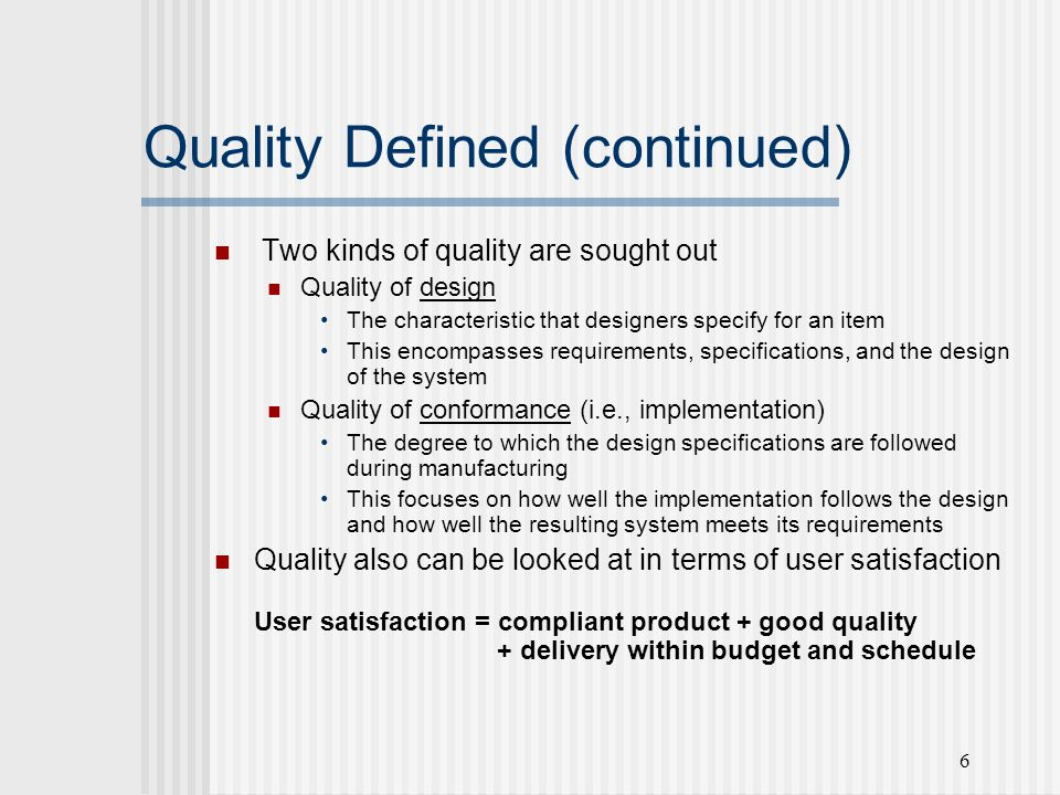 6 Quality Defined (continued) Two kinds of quality are sought out Quality of design The characteristic that designers specify for an item This encompasses requirements, specifications, and the design of the system Quality of conformance (i.e., implementation) The degree to which the design specifications are followed during manufacturing This focuses on how well the implementation follows the design and how well the resulting system meets its requirements Quality also can be looked at in terms of user satisfaction User satisfaction = compliant product + good quality + delivery within budget and schedule
