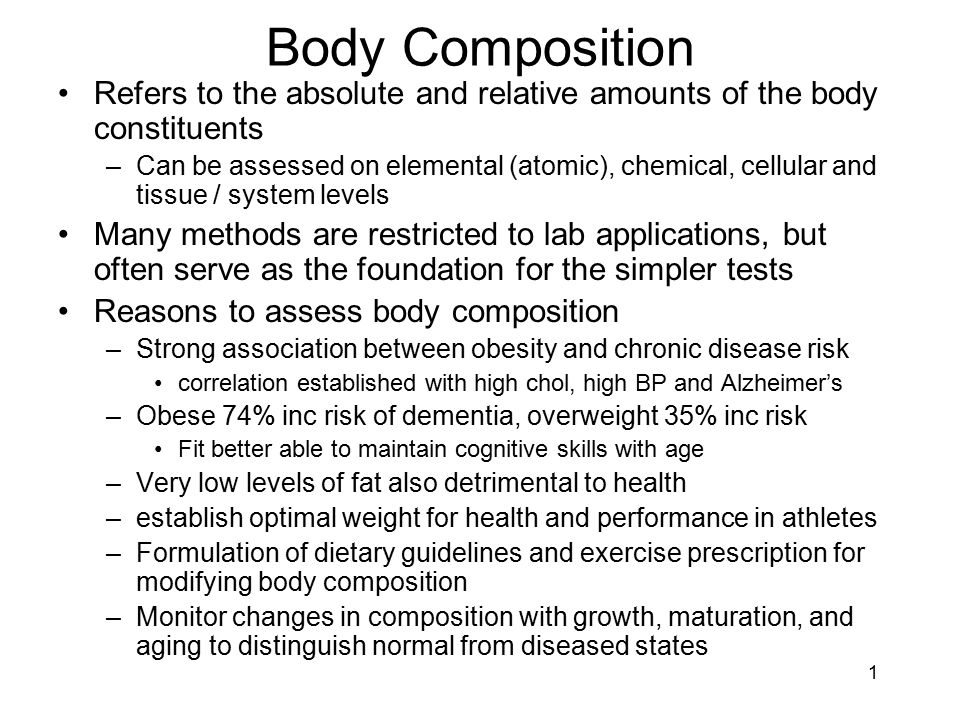 1 Body Composition Refers to the absolute and relative amounts of the body constituents –Can be assessed on elemental (atomic), chemical, cellular and