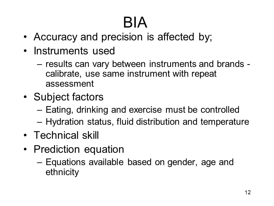 12 BIA Accuracy and precision is affected by; Instruments used –results can vary between instruments and brands - calibrate, use same instrument with
