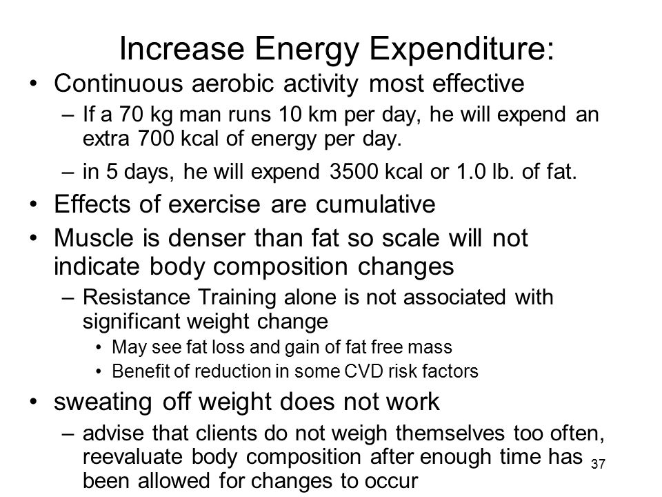 37 Increase Energy Expenditure: Continuous aerobic activity most effective –If a 70 kg man runs 10 km per day, he will expend an extra 700 kcal of ene
