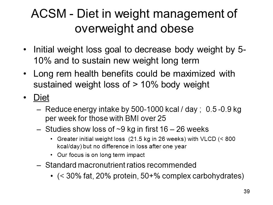 ACSM - Diet in weight management of overweight and obese Initial weight loss goal to decrease body weight by 5- 10% and to sustain new weight long term Long rem health benefits could be maximized with sustained weight loss of > 10% body weight Diet –Reduce energy intake by 500-1000 kcal / day ; 0.5 -0.9 kg per week for those with BMI over 25 –Studies show loss of ~9 kg in first 16 – 26 weeks Greater initial weight loss (21.5 kg in 26 weeks) with VLCD (< 800 kcal/day) but no difference in loss after one year Our focus is on long term impact –Standard macronutrient ratios recommended (< 30% fat, 20% protein, 50+% complex carbohydrates) 39