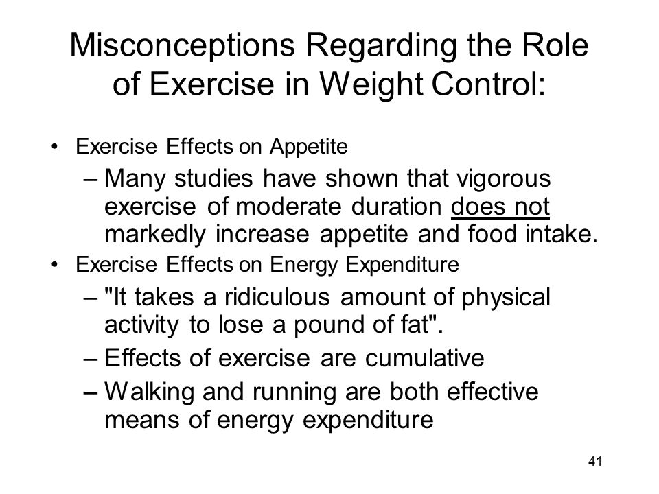 41 Misconceptions Regarding the Role of Exercise in Weight Control: Exercise Effects on Appetite –Many studies have shown that vigorous exercise of moderate duration does not markedly increase appetite and food intake.