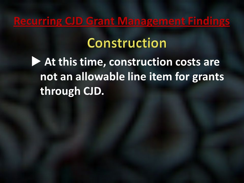  At this time, construction costs are not an allowable line item for grants through CJD. Recurring CJD Grant Management Findings