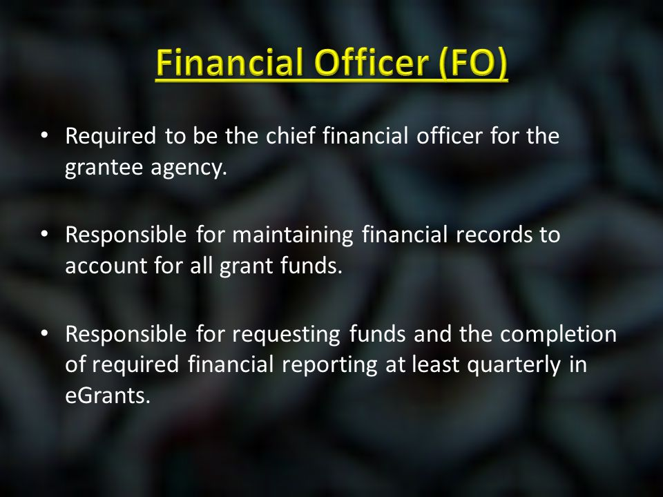Required to be the chief financial officer for the grantee agency. Responsible for maintaining financial records to account for all grant funds. Respo
