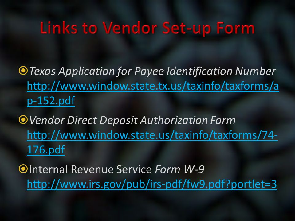  Texas Application for Payee Identification Number http://www.window.state.tx.us/taxinfo/taxforms/a p-152.pdf  Vendor Direct Deposit Authorization F