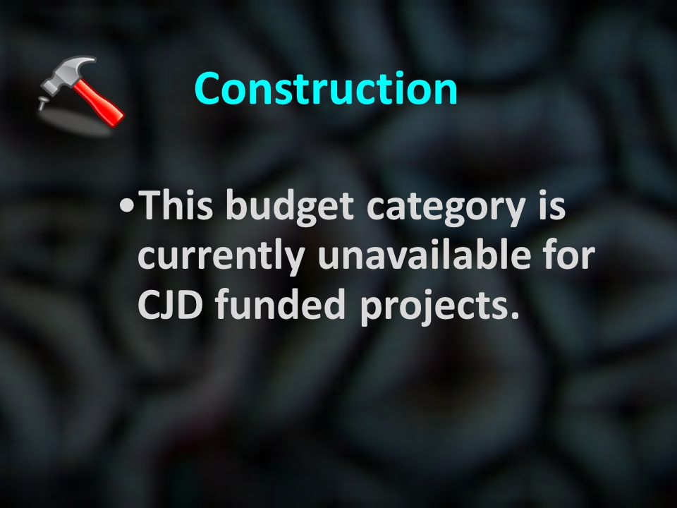 Construction This budget category is currently unavailable for CJD funded projects.