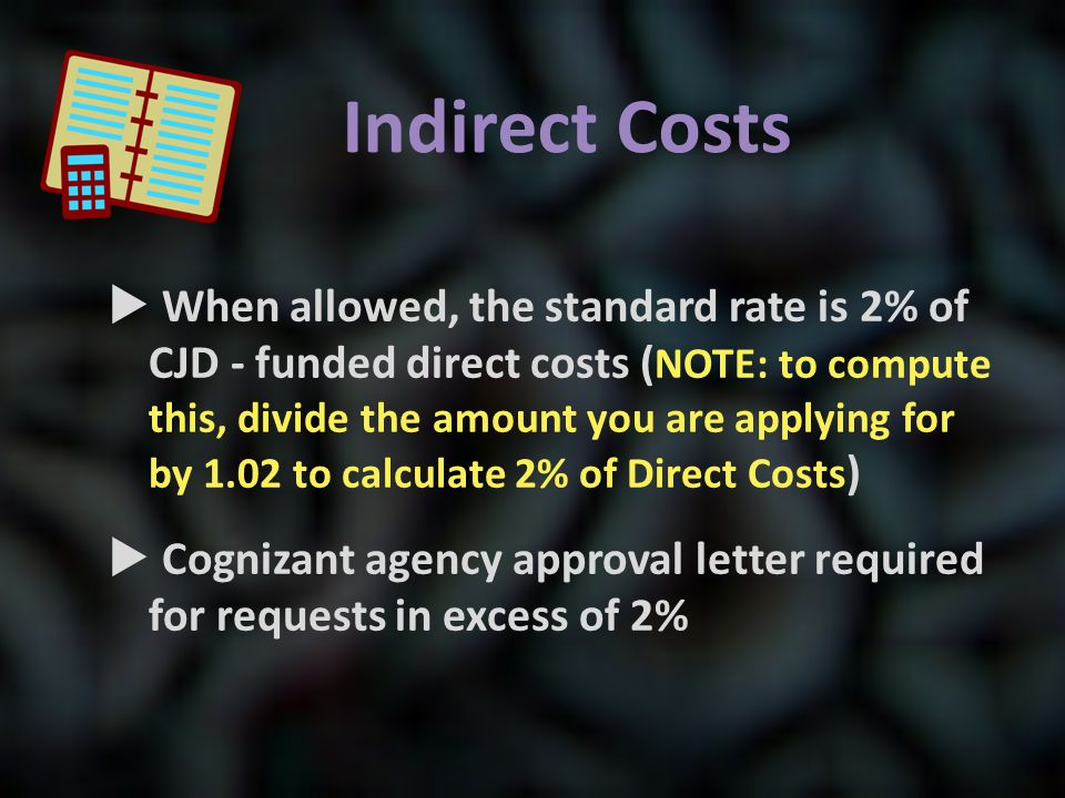 Indirect Costs  When allowed, the standard rate is 2% of CJD - funded direct costs ( NOTE: to compute this, divide the amount you are applying for by