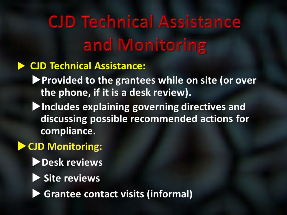  CJD Technical Assistance:  Provided to the grantees while on site (or over the phone, if it is a desk review).  Includes explaining governing dire