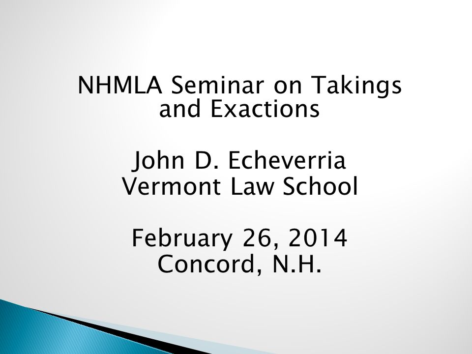 NHMLA Seminar on Takings and Exactions John D. Echeverria Vermont Law School February 26, 2014 Concord, N.H.