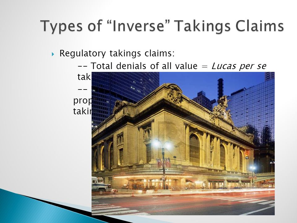 "Types of ""Inverse"" Takings Claims  Regulatory takings claims: -- Total denials of all value = Lucas per se takings. -- Lesser but still substantial r"