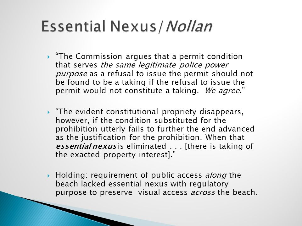 "Essential Nexus/Nollan  "" The Commission argues that a permit condition that serves the same legitimate police power purpose as a refusal to issue th"